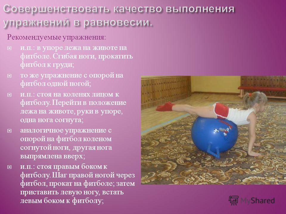 Рекомендуемые упражнения : и. п.: в упоре лежа на животе на фитболе. Сгибая ноги, прокатить фитбол к груди ; то же упражнение с опорой на фитбол одной ногой ; и. п.: стоя на коленях лицом к фитболу. Перейти в положе  ние лежа на животе, руки в упоре