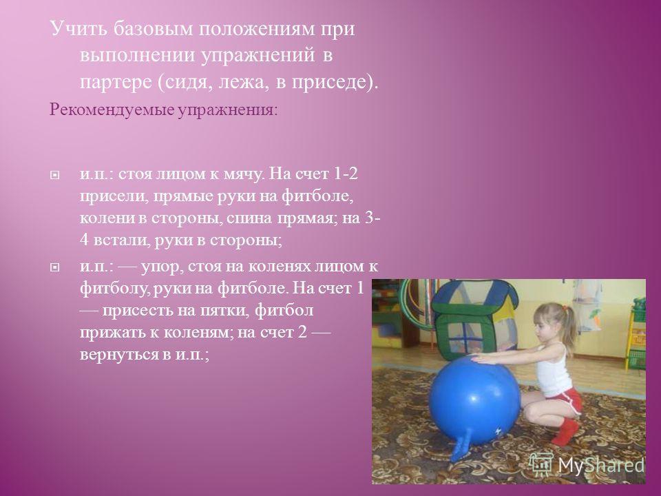 Учить базовым положениям при выполнении упражнений в партере ( сидя, лежа, в приседе ). Рекомендуемые упражнения : и. п.: стоя лицом к мячу. На счет 1-2 присели, прямые руки на фитболе, колени в стороны, спина прямая ; на 3- 4 встали, руки в стороны