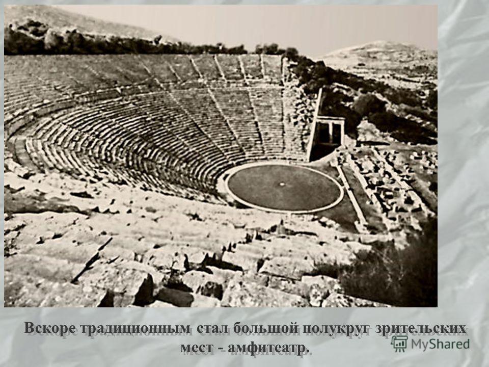 Вскоре традиционным стал большой полукруг зрительских мест - амфитеатр.