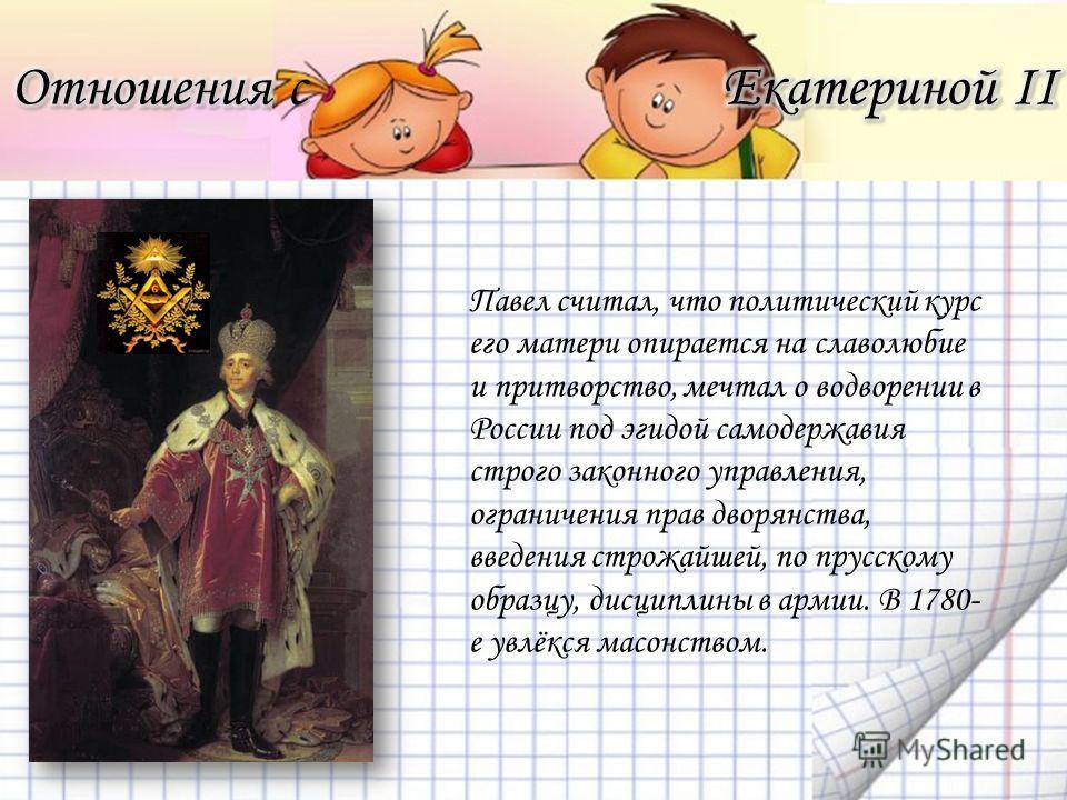 Павел считал, что политический курс его матери опирается на славолюбие и притворство, мечтал о водворении в России под эгидой самодержавия строго законного управления, ограничения прав дворянства, введения строжайшей, по прусскому образцу, дисциплины