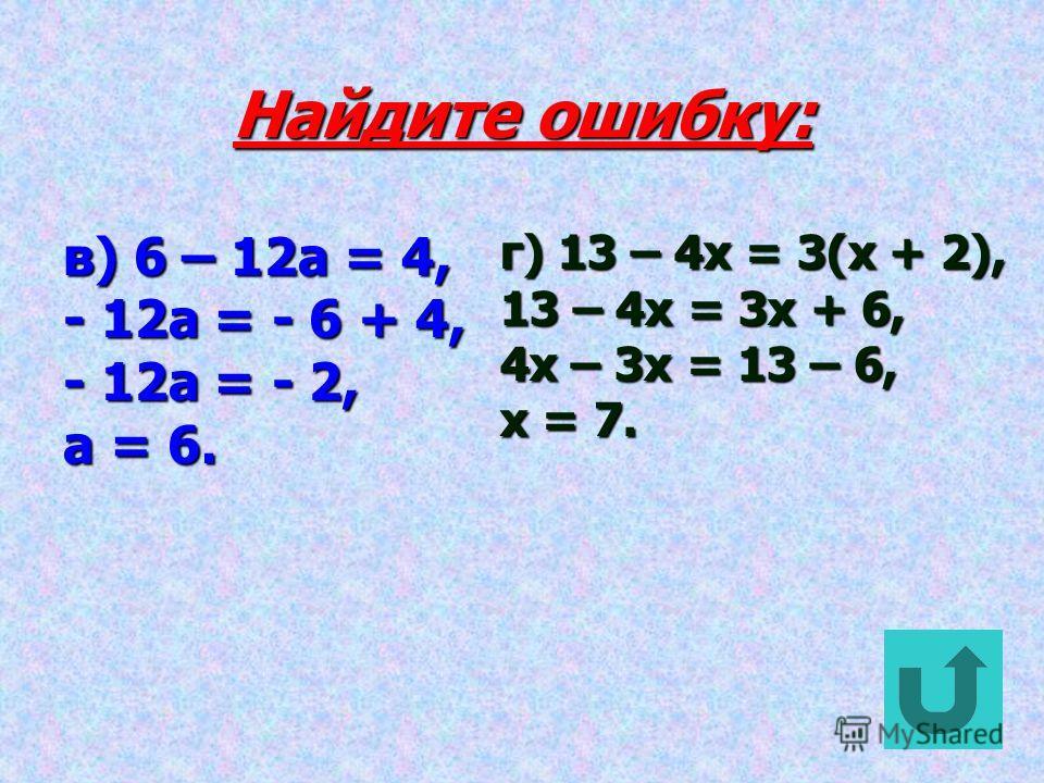 Найдите ошибку: а) 2x + 15 = 7, 2x = 15 – 7, 2x = 8, x = 4. б) 2(4y – 3) = 21, 8y – 3 =21, 8y = 21 + 3, 8y = 24, y =3.
