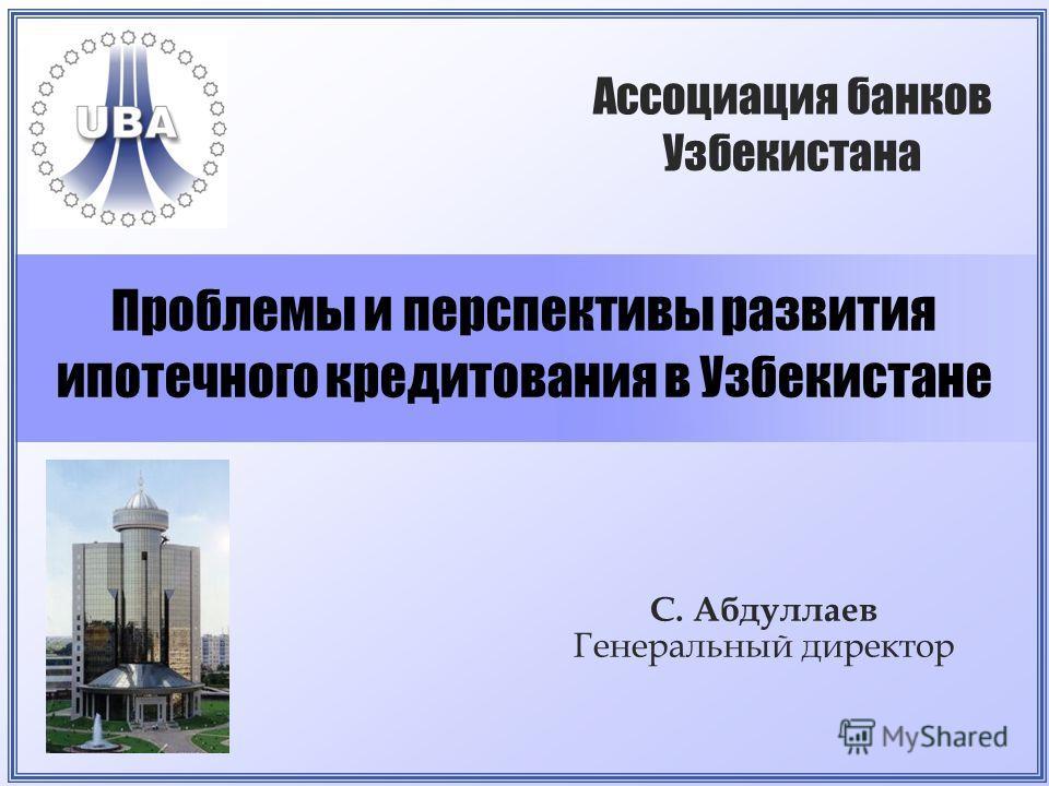 Проблемы и перспективы развития ипотечного кредитования в Узбекистане С. Абдуллаев Генеральный директор Ассоциация банков Узбекистана