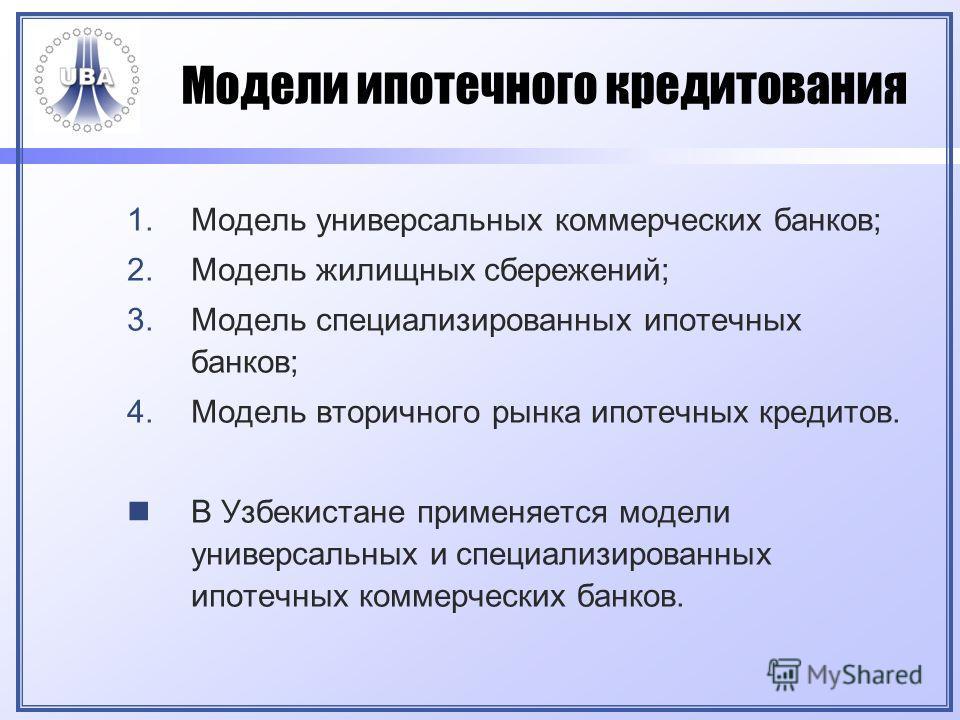 Модели ипотечного кредитования 1.Модель универсальных коммерческих банков; 2.Модель жилищных сбережений; 3.Модель специализированных ипотечных банков; 4.Модель вторичного рынка ипотечных кредитов. В Узбекистане применяется модели универсальных и спец
