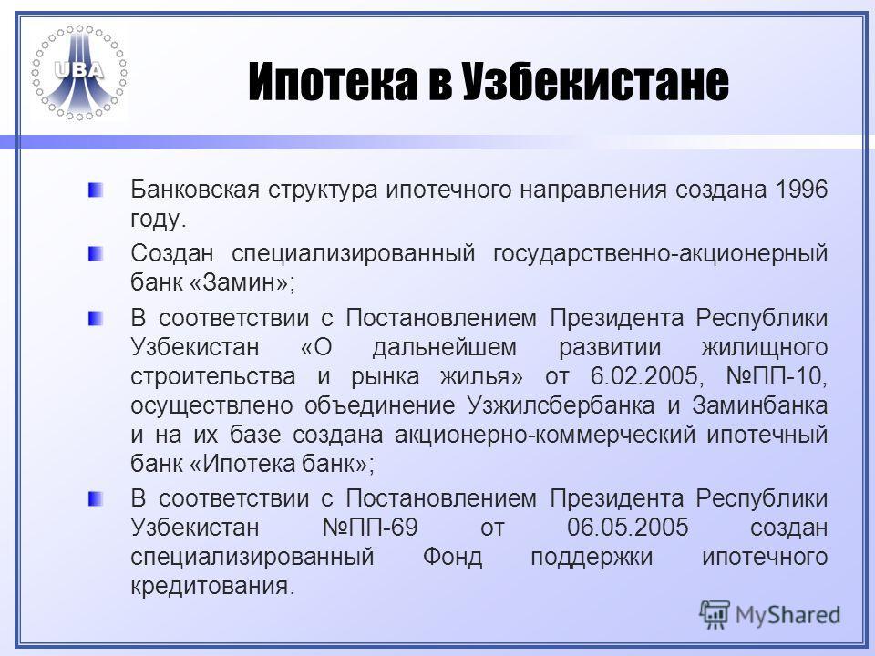 Ипотека в Узбекистане Банковская структура ипотечного направления создана 1996 году. Создан специализированный государственно-акционерный банк «Замин»; В соответствии с Постановлением Президента Республики Узбекистан «О дальнейшем развитии жилищного