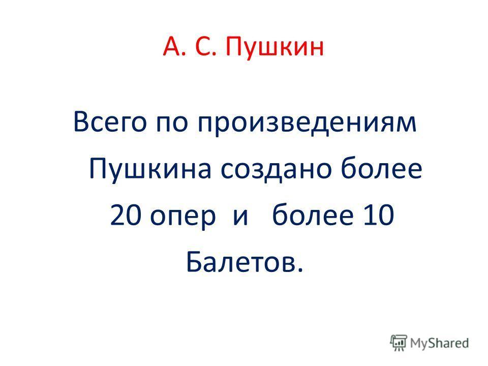А. С. Пушкин Всего по произведениям Пушкина создано более 20 опер и более 10 Балетов.