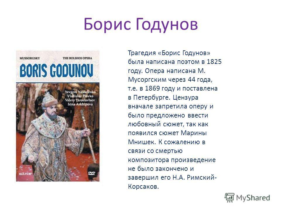 Борис Годунов Трагедия «Борис Годунов» была написана поэтом в 1825 году. Опера написана М. Мусоргским через 44 года, т.е. в 1869 году и поставлена в Петербурге. Цензура вначале запретила оперу и было предложено ввести любовный сюжет, так как появился