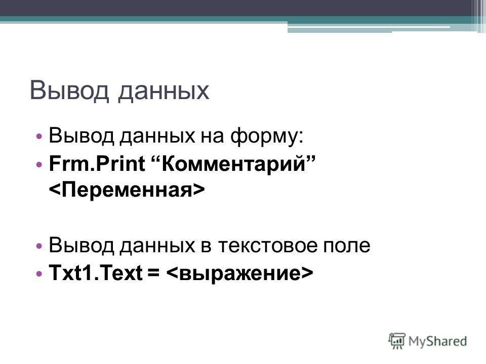 Вывод данных Вывод данных на форму: Frm.Print Комментарий Вывод данных в текстовое поле Txt1.Text =