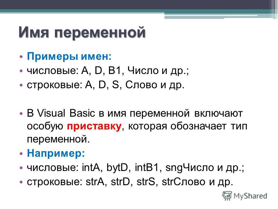 Имя переменной Примеры имен: числовые: A, D, B1, Число и др.; строковые: A, D, S, Слово и др. В Visual Basic в имя переменной включают особую приставку, которая обозначает тип переменной. Например: числовые: intA, bytD, intB1, sngЧисло и др.; строков