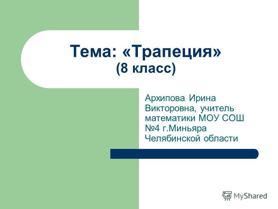Тема: «Трапеция» (8 класс) Архипова Ирина Викторовна, учитель математики МОУ СОШ 4 г.Миньяра Челябинской области