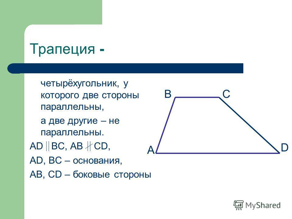 Трапеция - четырёхугольник, у которого две стороны параллельны, а две другие – не параллельны. AD BC, AB CD, AD, BC – основания, AB, CD – боковые стороны А BC D