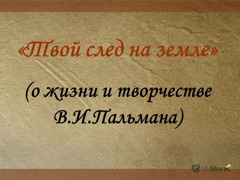 «Твой след на земле» (о жизни и творчестве В.И.Пальмана)