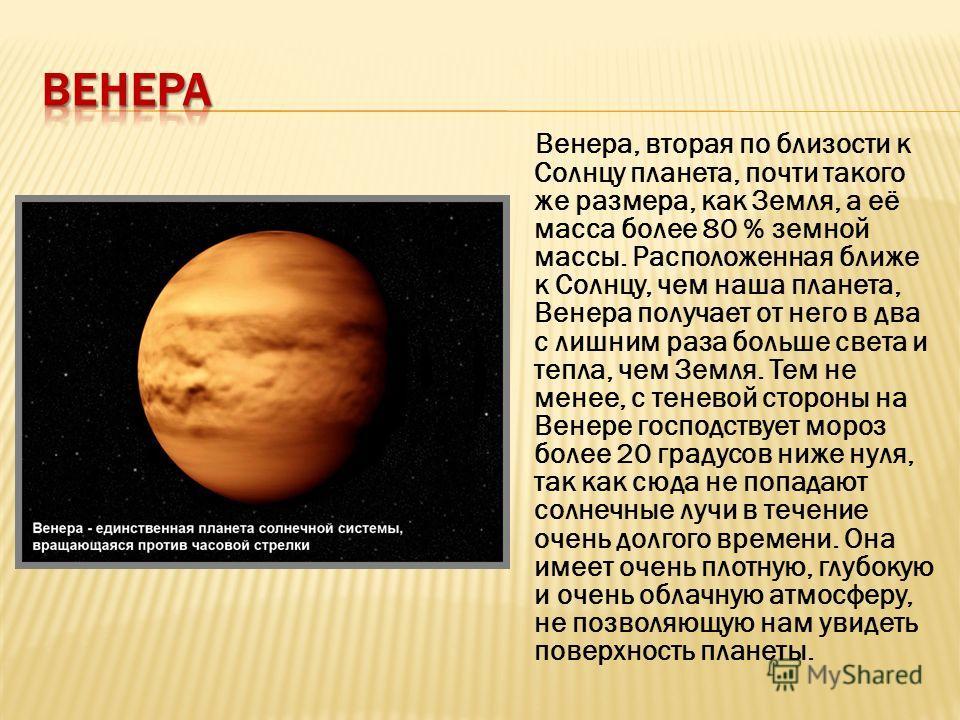 Венера, вторая по близости к Солнцу планета, почти такого же размера, как Земля, а её масса более 80 % земной массы. Расположенная ближе к Солнцу, чем наша планета, Венера получает от него в два с лишним раза больше света и тепла, чем Земля. Тем не м