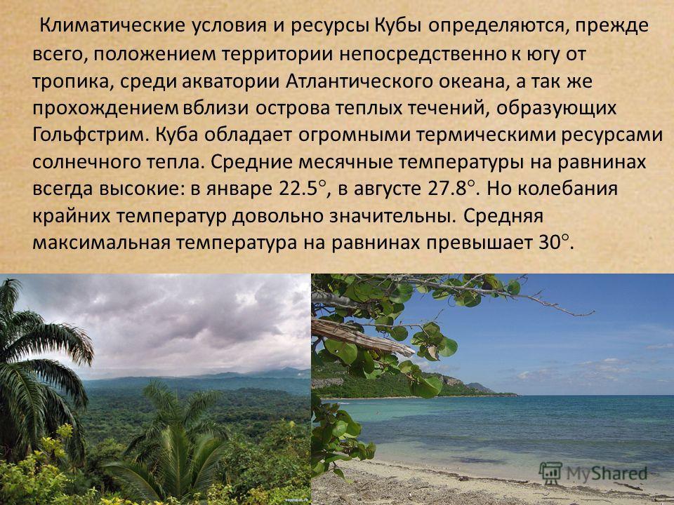 Климатические условия и ресурсы Кубы определяются, прежде всего, положением территории непосредственно к югу от тропика, среди акватории Атлантического океана, а так же прохождением вблизи острова теплых течений, образующих Гольфстрим. Куба обладает