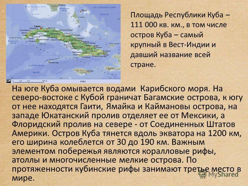 Площадь Республики Куба – 111 000 кв. км., в том числе остров Куба – самый крупный в Вест-Индии и давший название всей стране. На юге Куба омывается водами Карибского моря. На северо-востоке с Кубой граничат Багамские острова, к югу от нее находятся