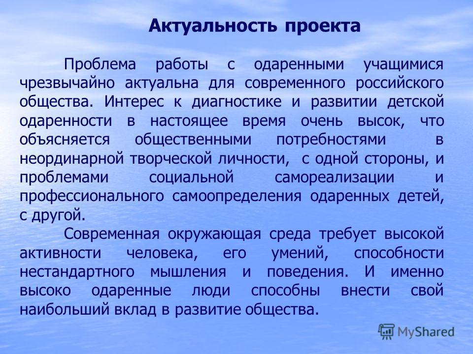 Актуальность проекта Проблема работы с одаренными учащимися чрезвычайно актуальна для современного российского общества. Интерес к диагностике и развитии детской одаренности в настоящее время очень высок, что объясняется общественными потребностями в