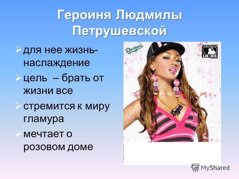 Героиня Людмилы Петрушевской для нее жизнь- наслаждение цель – брать от жизни все стремится к миру гламура мечтает о розовом доме