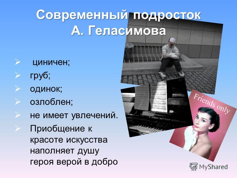 Современный подросток А. Геласимова циничен; груб; одинок; озлоблен; не имеет увлечений. Приобщение к красоте искусства наполняет душу героя верой в добро