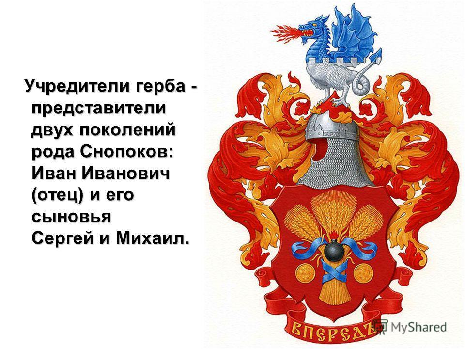 Учредители герба - представители двух поколений рода Снопоков: Иван Иванович (отец) и его сыновья Сергей и Михаил.