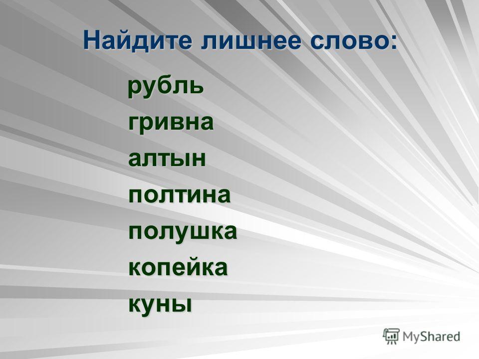 Найдите лишнее слово: рубль рубль гривна гривна алтын алтын полтина полтина полушка полушка копейка копейка куны куны