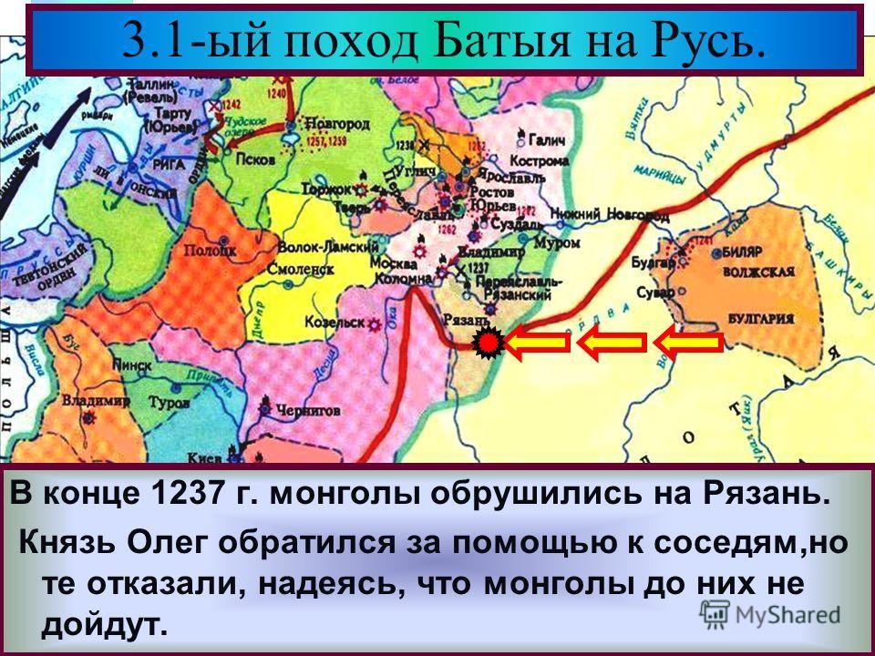 Меню В конце 1237 г. монголы обрушились на Рязань. Князь Олег обратился за помощью к соседям,но те отказали, надеясь, что монголы до них не дойдут. 3.1-ый поход Батыя на Русь.