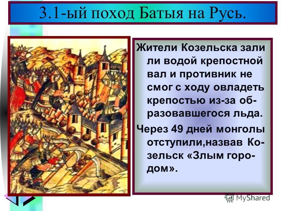 Меню Жители Козельска зали ли водой крепостной вал и противник не смог с ходу овладеть крепостью из-за об- разовавшегося льда. Через 49 дней монголы отступили,назвав Ко- зельск «Злым горо- дом». 3.1-ый поход Батыя на Русь.