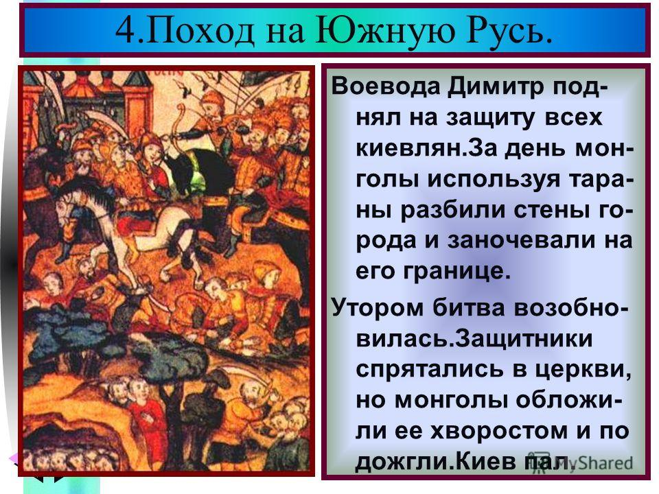 Меню Воевода Димитр под- нял на защиту всех киевлян.За день мон- голы используя тара- ны разбили стены го- рода и заночевали на его границе. Утором битва возобно- вилась.Защитники спрятались в церкви, но монголы обложи- ли ее хворостом и по дожгли.Ки