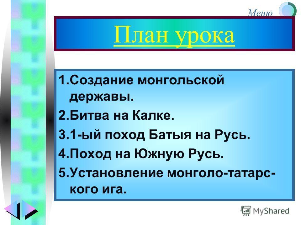 Меню План урока 1.Создание монгольской державы. 2.Битва на Калке. 3.1-ый поход Батыя на Русь. 4.Поход на Южную Русь. 5.Установление монголо-татарс- кого ига.
