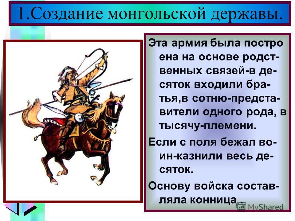 Меню Эта армия была постро ена на основе родст- венных связей-в де- сяток входили бра- тья,в сотню-предста- вители одного рода, в тысячу-племени. Если с поля бежал во- ин-казнили весь де- сяток. Основу войска состав- ляла конница. 1.Создание монгольс