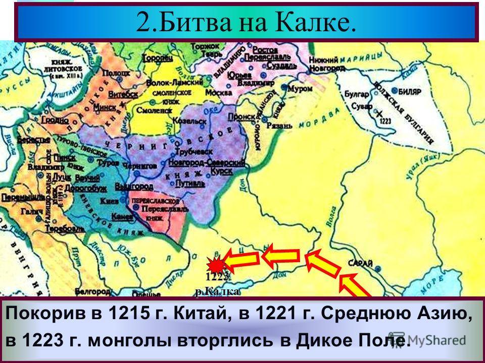 Меню Покорив в 1215 г. Китай, в 1221 г. Среднюю Азию, в 1223 г. монголы вторглись в Дикое Поле. 2.Битва на Калке. 1223р.Калка
