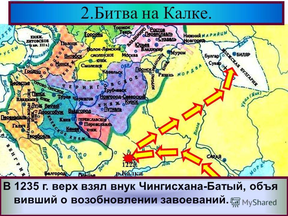 Меню Здесь они разгромили Волжских Булгар.В 1227 г. Чингисхан умер и началась борьба за власть. 2.Битва на Калке. 1223р.Калка Разгромив противника монголы неожиданно по- вернули на Северо-Восток. В 1235 г. верх взял внук Чингисхана-Батый, объя вивший