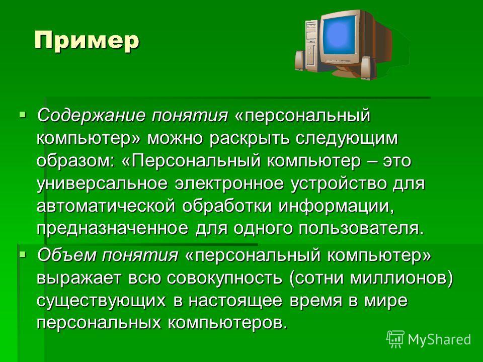 Пример Содержание понятия «персональный компьютер» можно раскрыть следующим образом: «Персональный компьютер – это универсальное электронное устройство для автоматической обработки информации, предназначенное для одного пользователя. Содержание понят