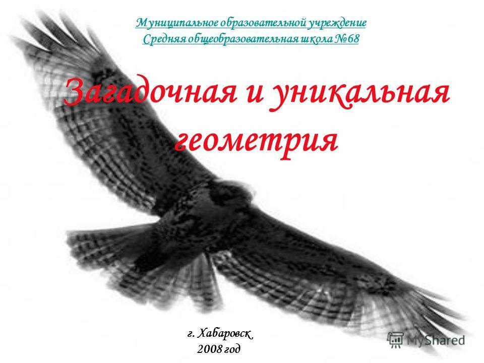 Загадочная и уникальная геометрия Муниципальное образовательной учреждение Средняя общеобразовательная школа 68 г. Хабаровск 2008 год