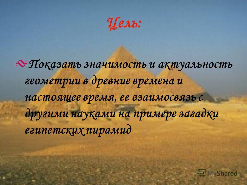 Цель: Показать значимость и актуальность геометрии в древние времена и настоящее время, ее взаимосвязь с другими науками на примере загадки египетских пирамид