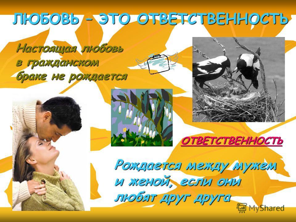 ЛЮБОВЬ – ЭТО ОТВЕТСТВЕННОСТЬ Настоящая любовь в гражданском браке не рождается ОТВЕТСТВЕННОСТЬ Рождается между мужем и женой, если они любят друг друга