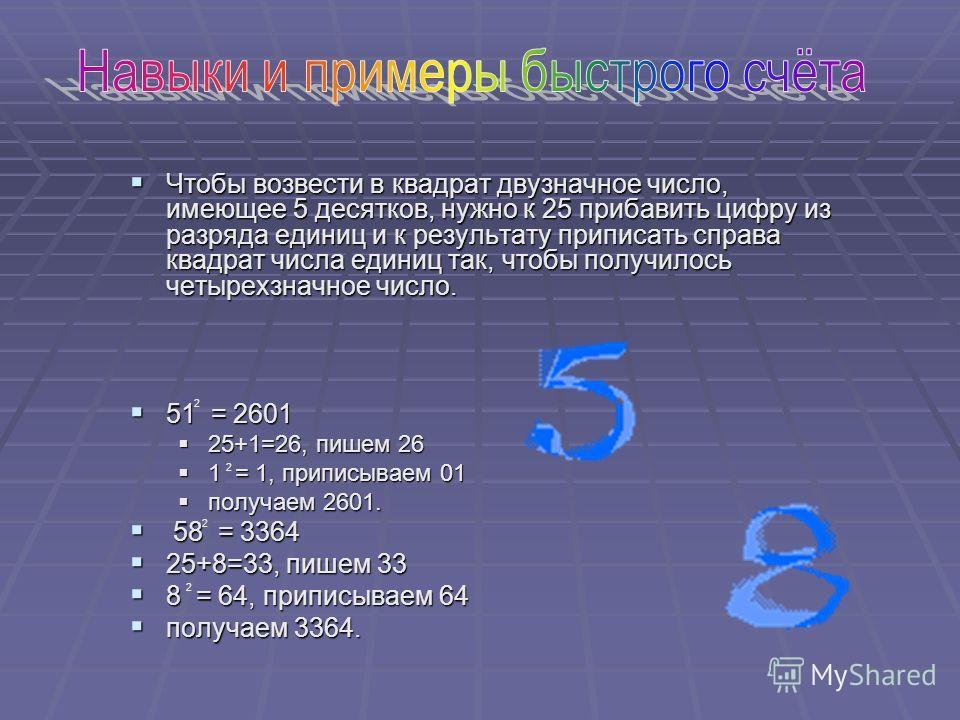 Чтобы возвести в квадрат двузначное число, имеющее 5 десятков, нужно к 25 прибавить цифру из разряда единиц и к результату приписать справа квадрат числа единиц так, чтобы получилось четырехзначное число. 51 = 2601 25+1=26, пишем 26 1 = 1, приписывае