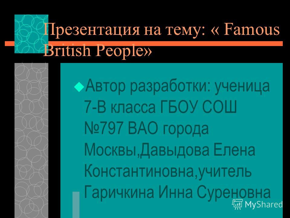 Презентация на тему: « Famous British People» Автор разработки: ученица 7-В класса ГБОУ СОШ 797 ВАО города Москвы,Давыдова Елена Константиновна,учитель Гаричкина Инна Суреновна