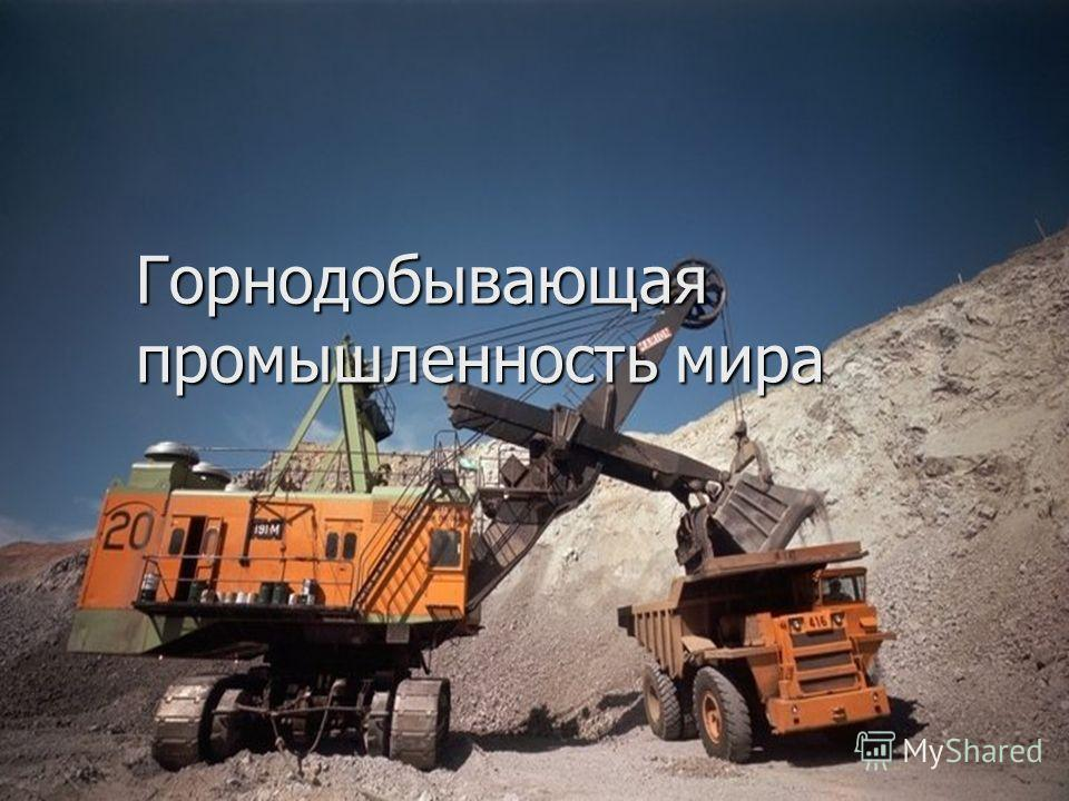 Презентация на тему Горнодобывающая промышленность мира  1 Горнодобывающая промышленность мира Горнодобывающая промышленность мира