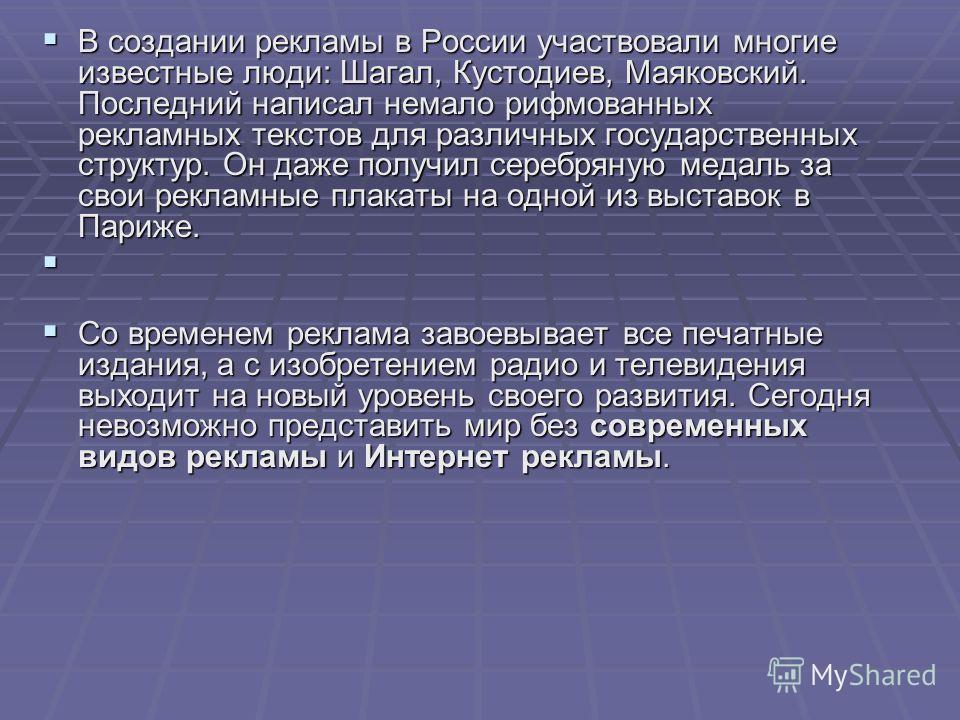 В создании рекламы в России участвовали многие известные люди: Шагал, Кустодиев, Маяковский. Последний написал немало рифмованных рекламных текстов для различных государственных структур. Он даже получил серебряную медаль за свои рекламные плакаты на