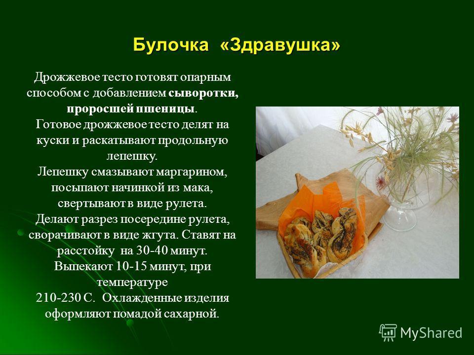 Булочка «Здравушка» Дрожжевое тесто готовят опарным способом с добавлением сыворотки, проросшей пшеницы. Готовое дрожжевое тесто делят на куски и раскатывают продольную лепешку. Лепешку смазывают маргарином, посыпают начинкой из мака, свертывают в ви
