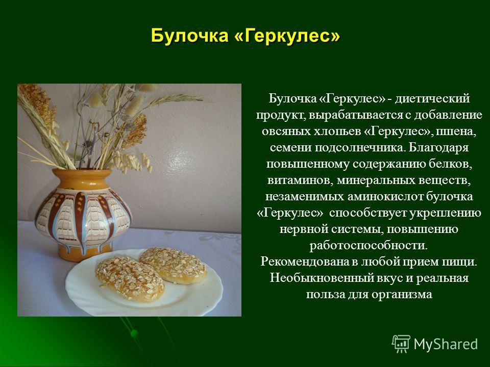 Булочка «Геркулес» - диетический продукт, вырабатывается с добавление овсяных хлопьев «Геркулес», пшена, семени подсолнечника. Благодаря повышенному содержанию белков, витаминов, минеральных веществ, незаменимых аминокислот булочка «Геркулес» способс