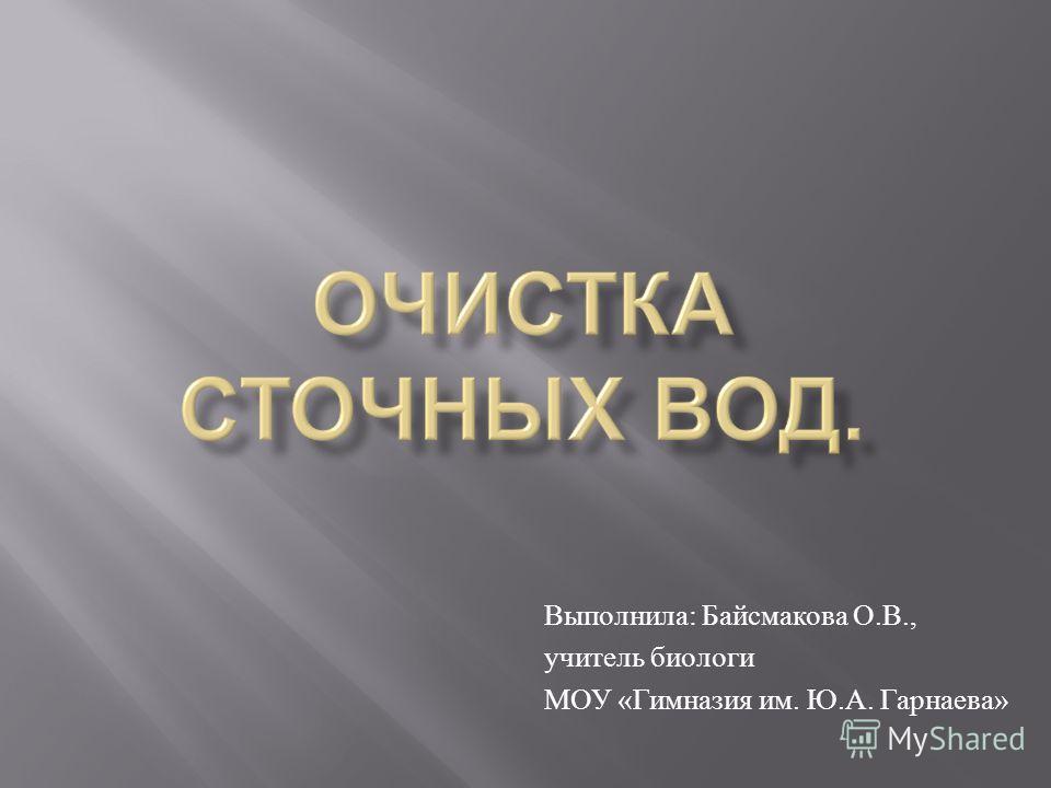 Выполнила : Байсмакова О. В., учитель биологи МОУ « Гимназия им. Ю. А. Гарнаева »