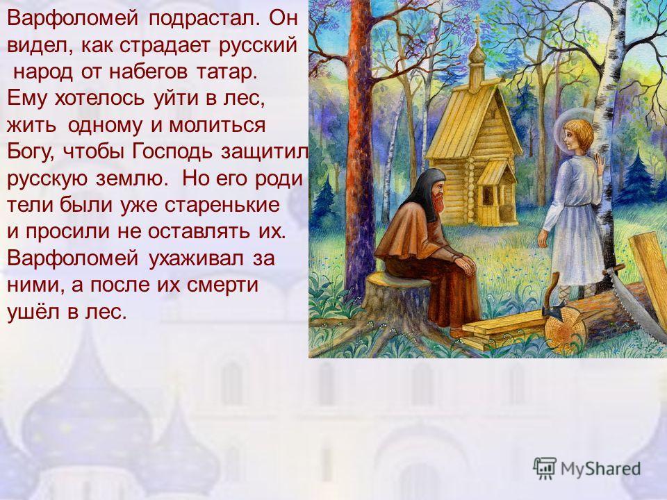 Варфоломей подрастал. Он видел, как страдает русский народ от набегов татар. Ему хотелось уйти в лес, жить одному и молиться Богу, чтобы Господь защитил русскую землю. Но его роди тели были уже старенькие и просили не оставлять их. Варфоломей ухажива