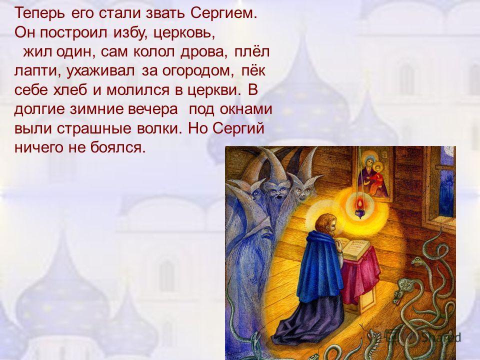 Теперь его стали звать Сергием. Он построил избу, церковь, жил один, сам колол дрова, плёл лапти, ухаживал за огородом, пёк себе хлеб и молился в церкви. В долгие зимние вечера под окнами выли страшные волки. Но Сергий ничего не боялся.