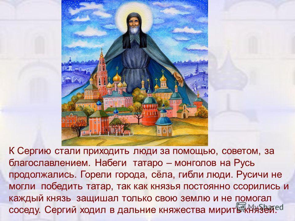 К Сергию стали приходить люди за помощью, советом, за благославлением. Набеги татаро – монголов на Русь продолжались. Горели города, сёла, гибли люди. Русичи не могли победить татар, так как князья постоянно ссорились и каждый князь защишал только св