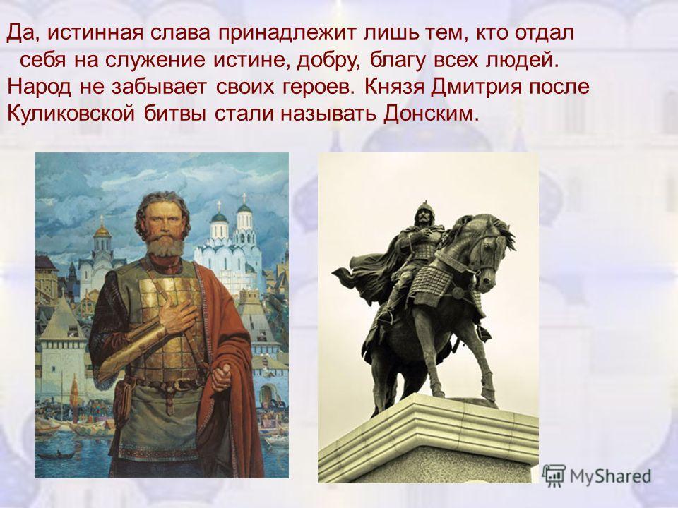 Да, истинная слава принадлежит лишь тем, кто отдал себя на служение истине, добру, благу всех людей. Народ не забывает своих героев. Князя Дмитрия после Куликовской битвы стали называть Донским.