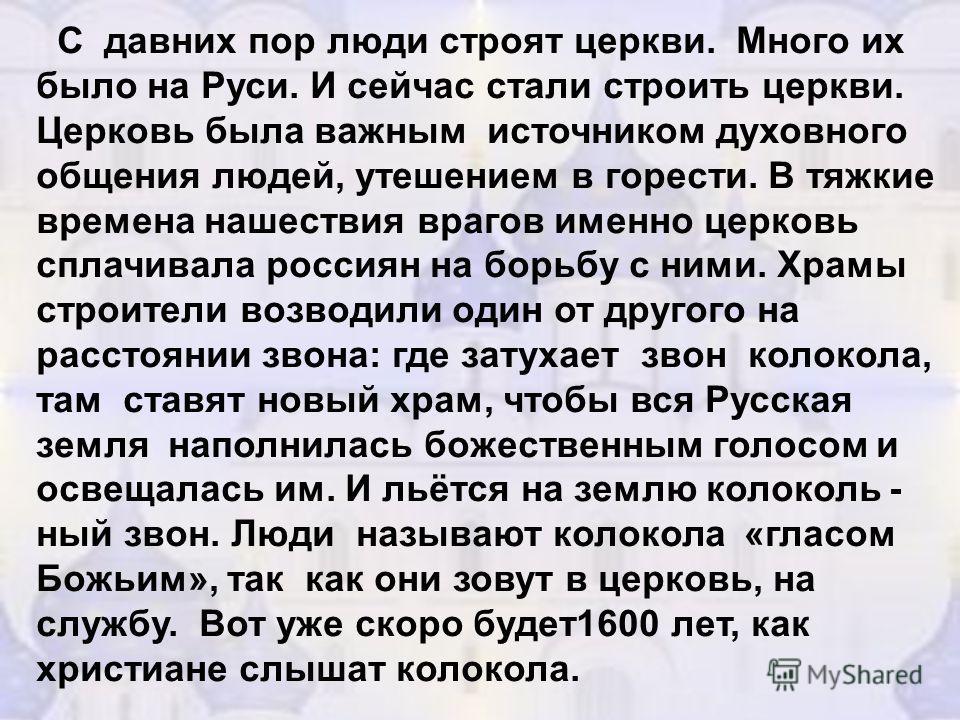 С давних пор люди строят церкви. Много их было на Руси. И сейчас стали строить церкви. Церковь была важным источником духовного общения людей, утешением в горести. В тяжкие времена нашествия врагов именно церковь сплачивала россиян на борьбу с ними.