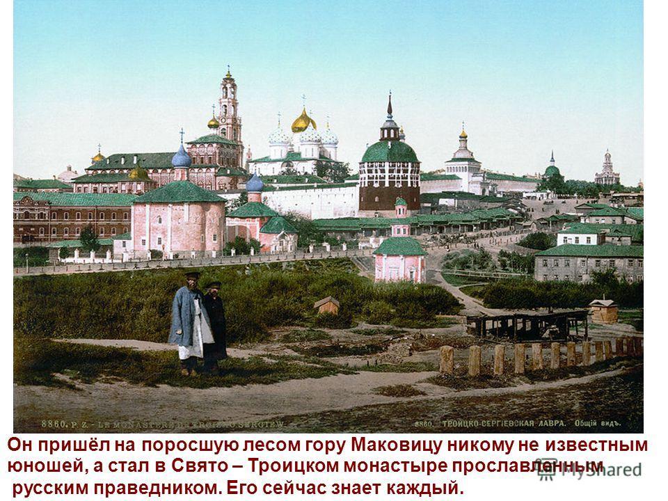 Он пришёл на поросшую лесом гору Маковицу никому не известным юношей, а стал в Свято – Троицком монастыре прославленным русским праведником. Его сейчас знает каждый.