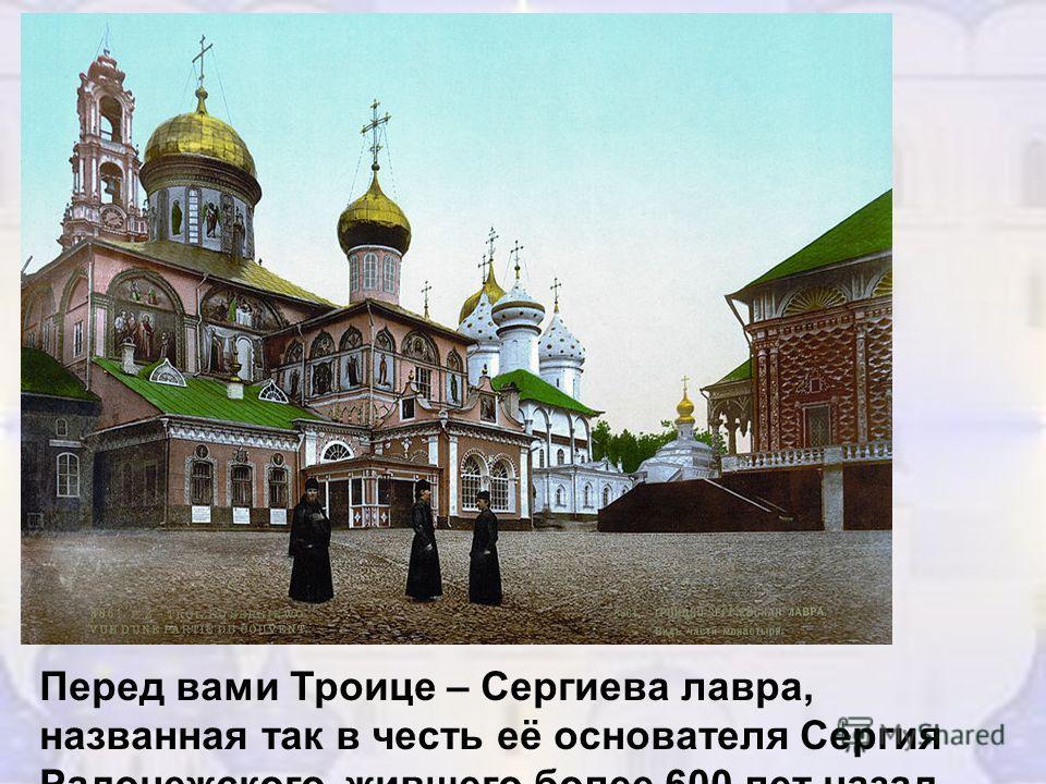 Перед вами Троице – Сергиева лавра, названная так в честь её основателя Сергия Радонежского, жившего более 600 лет назад.