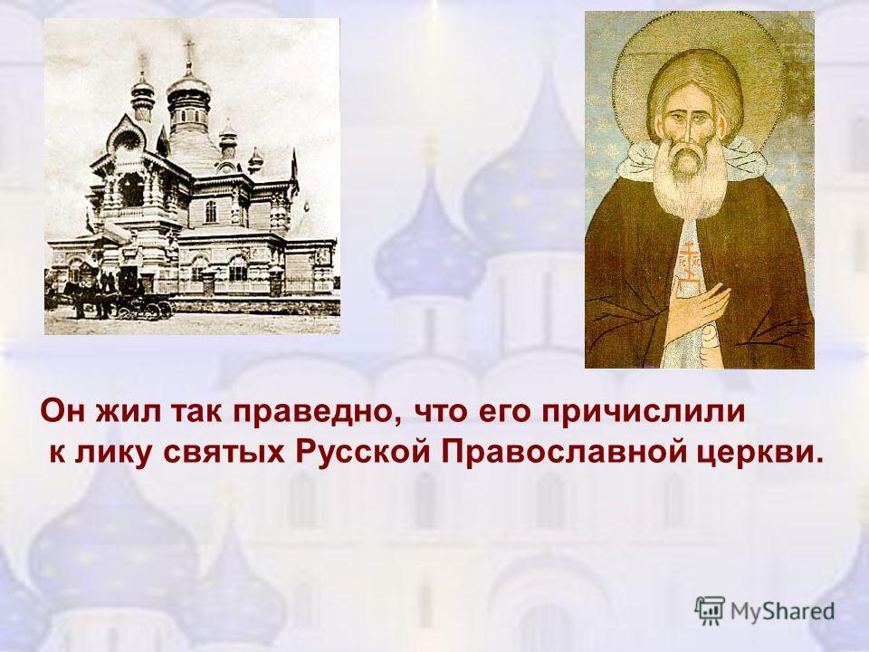Он жил так праведно, что его причислили к лику святых Русской Православной церкви.