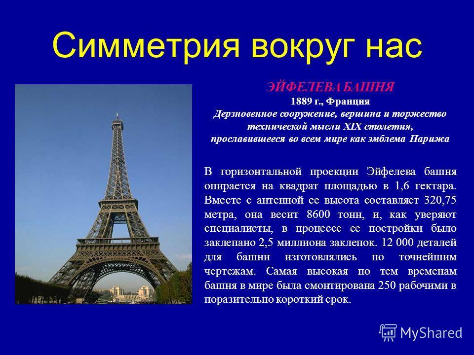 Симметрия вокруг нас ЭЙФЕЛЕВА БАШНЯ 1889 г., Франция Дерзновенное сооружение, вершина и торжество технической мысли XIX столетия, прославившееся во всем мире как эмблема Парижа В горизонтальной проекции Эйфелева башня опирается на квадрат площадью в